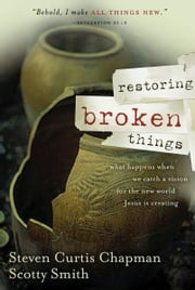 Restoring Broken Things - What Happens When We Catch a Vision of the New World Jesus Is Creating ebook by Steven Curtis Chapman,Scotty Smith
