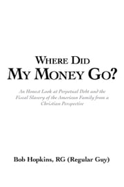 Where Did My Money Go? - An Honest Look at Perpetual Debt and the Fiscal Slavery of the American Family from a Christian Perspective ebook by Bob Hopkins, RG (Regular Guy)
