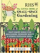 RHS Little Book of Small-Space Gardening - Easy-grow Ideas for Balconies, Window Boxes & Other Outdoor Areas ebook by Kay Maguire