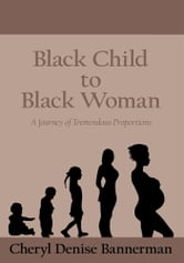 Black Child to Black Woman - A Journey of Tremendous Proportions ebook by Cheryl Denise Bannerman