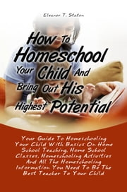 How To Homeschool Your Child And Bring Out His Highest Potential - Your Guide To Homeschooling Your Child With Basics On Home School Teaching, Home School Classes, Homeschooling Activities And All The Homeschooling Information You Need To Be The Best Teacher To Your Child ebook by Eleanor T. Staton