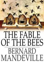 The Fable of the Bees - Or, Private Vices, Publick Benefits ebook by Bernard Mandeville