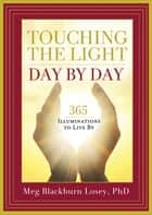 Touching the Light, Day by Day - 365 Illuminations to Live By ebook by Meg Blackburn Losey