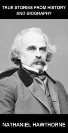 True Stories from History and Biography [mit Glossar in Deutsch] ebook by Nathaniel Hawthorne,Eternity Ebooks