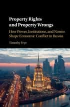 Property Rights and Property Wrongs - How Power, Institutions, and Norms Shape Economic Conflict in Russia ebook by Timothy Frye