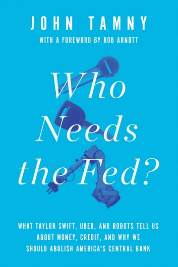 Who Needs the Fed? - What Taylor Swift, Uber, and Robots Tell Us About Money, Credit, and Why We Should Abolish America's Central Bank eBook by John Tamny
