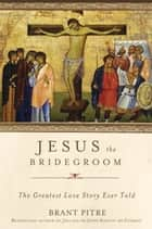 Jesus the Bridegroom - The Greatest Love Story Ever Told ebook by Brant Pitre