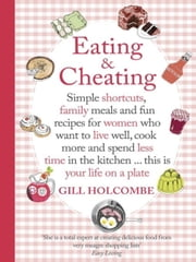 Eating and Cheating - Simple shortcuts, family meals and fun recipes for women who want to live well, cook more and spend less time in the kitchen ‿ this is your life on a plate ebook by Gill Holcombe