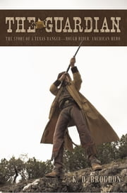 The Guardian - The Story of a Texas Ranger—Rough Rider, American Hero ebook by K. D. Brogdon