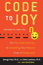 Code to Joy - The Four-Step Solution to Unlocking Your Natural State of Happiness ebook by George Pratt,Peter Lambrou,John David Mann