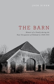 The Barn - Memoir of a Family during the Nazi Occupation of Holland in 1940-1945 ebook by Jack Dixon