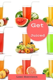 Get Juiced - Delicious Healthy Living ebook by Lexi Harrison