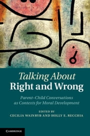 Talking about Right and Wrong - Parent-Child Conversations as Contexts for Moral Development ebook by Cecilia Wainryb,Holly E. Recchia