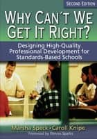 Why Can′t We Get It Right? - Designing High-Quality Professional Development for Standards-Based Schools ebook by Marsha Speck, Caroll O. Knipe