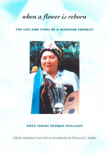 When a Flower Is Reborn - The Life and Times of a Mapuche Feminist ebook by Rosa  Isolde Reuque Paillalef