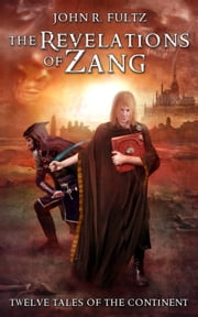 The Revelations of Zang - Twelve Tales of the Continent ebook by John R. Fultz