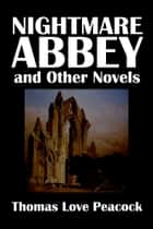 Nightmare Abbey and Other Novels by Thomas Love Peacock ebook by Thomas Love Peacock