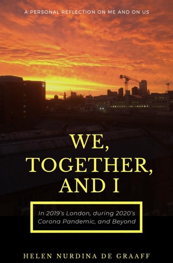 We, Together, and I - A Personal Reflection on Me and on Us in 2019's London, during 2020's Corona Pandemic, and Beyond ebook by Helen Nurdina de Graaff