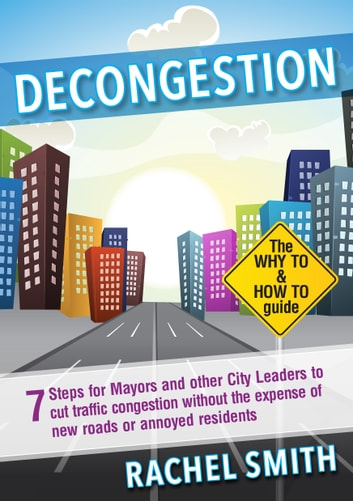 Decongestion - Seven Steps for Mayors and Other City Leaders to Cut Traffic Congestion ebook by Rachel Smith