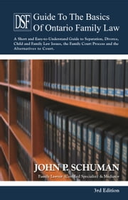The Devry Smith Frank LLP Guide to the Basics of Ontario Family Law, 3rd Edition - A Short and Easy-to-Understand Guide to Separation, Divorce, Child and Family Law Issues, the Family Court Process and the Alternatives to Court ebook by John P. Schuman
