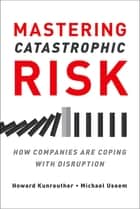 Mastering Catastrophic Risk - How Companies Are Coping with Disruption ebook by Howard Kunreuther, Michael Useem