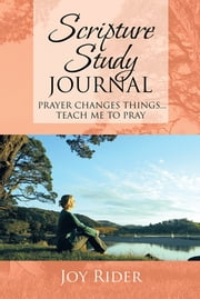 Scripture Study Journal - Prayer changes things... Teach me to pray ebook by Joy Rider