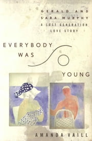 Everybody Was So Young - Gerald and Sara Murphy, A Lost Generation Love Story ebook by Amanda Vaill