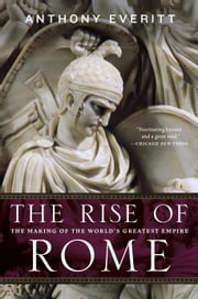 The Rise of Rome - The Making of the World's Greatest Empire ebook by Anthony Everitt