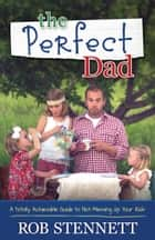 The Perfect Dad - A Totally Achievable Guide to Not Messing Up Your Kids ebook by Rob Stennett