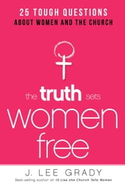 The Truth Sets Women Free - 25 Tough Questions About Women and the Church ebook by J. Lee Grady