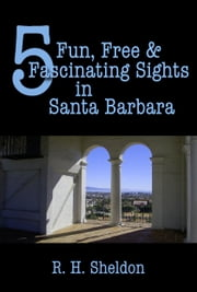 5 Fun, Free & Fascinating Sights in Santa Barbara ebook by R. H. Sheldon