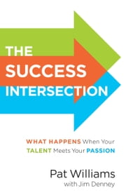 The Success Intersection - What Happens When Your Talent Meets Your Passion ebook by Pat Williams,Jim Denney,Clint Hurdle