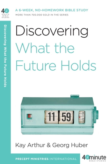 Discovering What the Future Holds - A 6-Week, No-Homework Bible Study ebook by Kay Arthur