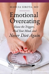 Emotional Overeating: Know the Triggers, Heal Your Mind, and Never Diet Again ebook by Marcia Sirota M.D.