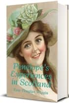 Penelope's Experiences in Scotland (Illustrated) ebook by Kate Douglas Wiggin