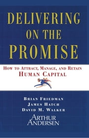 Delivering on the Promise - How to Attract, Manage, and Retain Human Capital ebook by Brian Friedman,James A. Hatch,David M. Walker