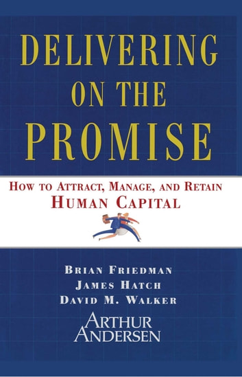 Delivering on the Promise - How to Attract, Manage, and Retain Human Capital ebook by James A. Hatch,David M. Walker,Brian Friedman