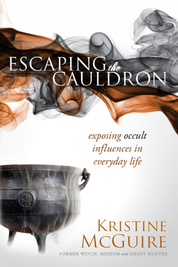 Escaping the Cauldron - Exposing Occult Influences in Everyday Life ebook by Kristine McGuire