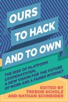 Ours to Hack and to Own - The Rise of Platform Cooperativism, a New Vision for the Future of Work and a Fairer Internet ebook by Trebor Scholz, Nathan Schneider