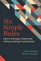 Six Simple Rules - How to Manage Complexity without Getting Complicated ebook by Yves Morieux, Peter Tollman