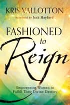 Fashioned to Reign ebook by Kris Vallotton,Jack Hayford