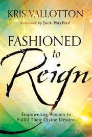 Fashioned to Reign - Empowering Women to Fulfill Their Divine Destiny ebook by Kris Vallotton,Jack Hayford