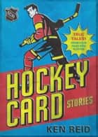 Hockey Card Stories - True Tales from Your Favourite Players ebook by Ken Reid