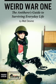 Weird War One: The Antihero's Guide to Surviving Everyday Life ebook by Mat Devine