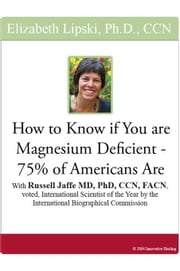 How to Know if You are Magnesium Deficient - 75% of Americans Are: With Russell Jaffe, MD, PhD, CCN, FACN, voted International Scientist of the Year b ebook by Lipski, Elizabeth
