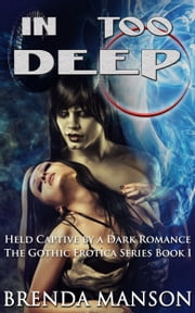 In Too Deep: Held Captive by A Dark Romance (Book #1 of 14 in The Gothic Erotica Series) ebook by Brenda Manson
