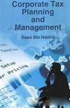 Corporate Tax Planning And Management ebook by Saad Bin Hamid