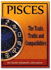 Pisces: Pisces Star Sign Traits, Truths and Love Compatibility ebook by Sarah Johnstone