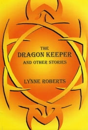 The Dragon Kepeer and Other Stories ebook by Lynne Roberts