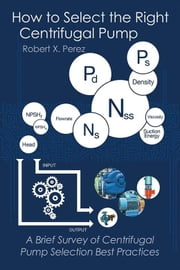 How to Select the Right Centrifugal Pump - A Brief Survey of Centrifugal Pump Selection Best Practices ebook by Robert X. Perez
